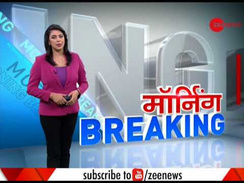 Morning Breaking: Watch top news of the morning   देखिये सुबह की बड़ी खबरें