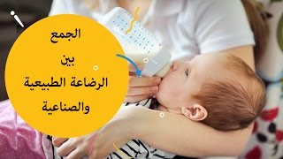 كيفية الجمع بين الرضاعة الطبيعية و الصناعية ؟ |breastfeeding and bottle feeding