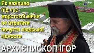 Архиєпископ Ігор: Як важливо під час жорстокої війни не втратити почуття людської гідности
