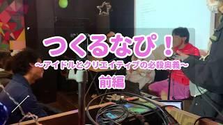 つくるなぴ!〜アイドルとクリエイティブの必殺奥義〜前編