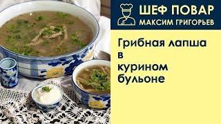 Грибная лапша в курином бульоне . Рецепт от шеф повара Максима Григорьева