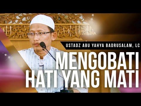 Mengobati Hati Yang Mati - Ustadz Abu Yahya Badrusalam, Lc