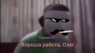 Хорошая работа, Олег ОРИГИНАЛ