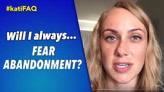Will I always fear abandonment? #KatiFAQ
