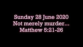 28 June 2020    Matthew 5:21-26  (Not merely murder...)