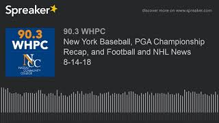 New York Baseball, PGA Championship Recap, and Football and NHL News 8-14-18 (part 1 of 4)