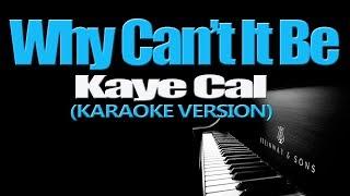 WHY CAN'T IT BE - Kaye Cal (KARAOKE VERSION)