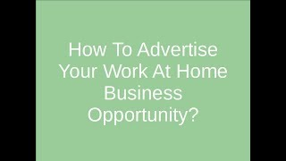 How to advertise your work at home business opportunity!