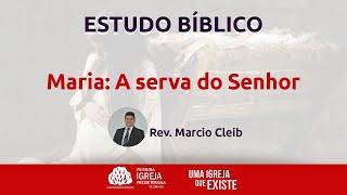 Estudo Bíblico - Maria, a serva do Senhor / Rev. Marcio Cleib - 22/07/2020