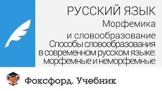 Русский язык. Способы словообразования в современном русском языке: морфемные и неморфемные