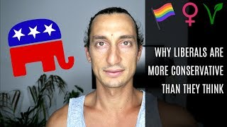 WHY LIBERALS ARE MORE CONSERVATIVE THAN THEY THINK