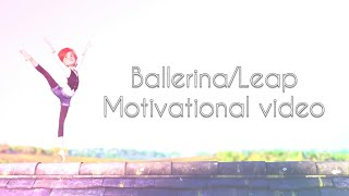 Ballerina/Leap - Motivational video - Unstoppable ♡