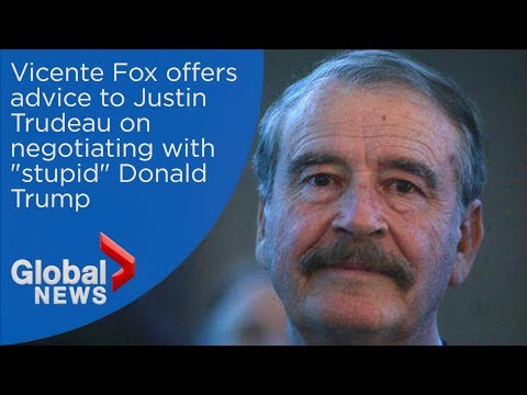 """Vicente Fox offers advice to Justin Trudeau on how to negotiate with """"stupid"""" Donald Trump"""