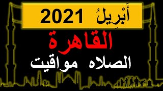 مواقيت الصلاة فى القاهرأَبْرِيلُ2021 | القاهرة مواقيت الصلاه اليوم