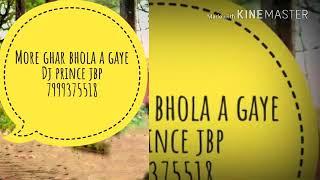 More Ghar bhola a gaye re tanak cay banad do re dj prince jbp
