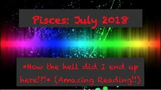 Pisces July 2018 *How the hell did I end up here!?!* (AMAZING!!)