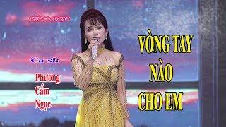 Nhạc Mới 2018 Rất Hay - VÒNG TAY NÀO CHO EM - ca sĩ Phương Cẩm Ngọc.