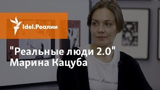 """РЕАЛЬНЫЕ ЛЮДИ 2.0"": МАРИНА КАЦУБА"