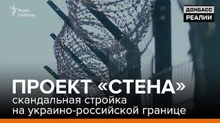 Проект «Стена» - скандальная стройка на украино-российской границе | «Донбасc.Реалии»