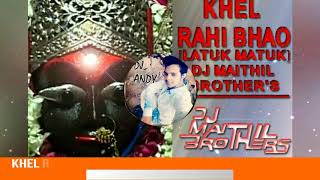 KHEL RAHI BHAO [LATUK MATUK CHALI] DJ MAITHIL BROTHER'S