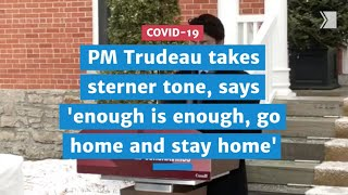 Prime Minister Trudeau takes sterner tone, says 'enough is enough, go home and stay home' | COVID-19