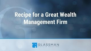 Recipe for a Great Wealth Management Firm | Glassman Wealth Services