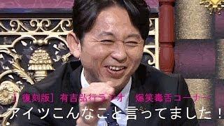 有吉弘行の毒舌、下ネタを織り交ぜた爆笑コーナーです!もう終わってし...