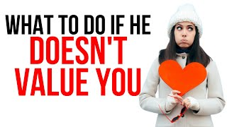 What To Do If He Doesn't Value You