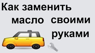как поменять масло в машине своими руками??? Когда нужно менять масло???