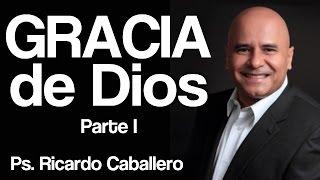 La Gracia de Dios -  1 parte - Pastor Ricardo Caballero