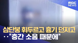 """삼단봉 휘두르고 흉기 던지고‥""""층간 소음 때문…"""