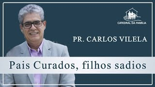 Pais curados, filhos sadios -  Pr. Carlos Vilela - 18-08-2019