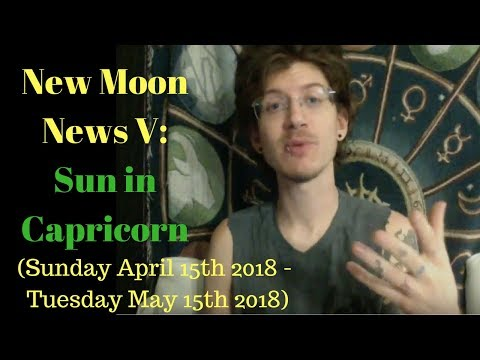 New Moon News V: Sun in Capricorn (Sunday April 15th 2018 - May 15th 2018)