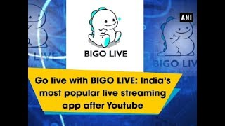 Go live with BIGO LIVE: India's most popular live streaming app after Youtube - ANI News