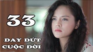 Day Dứt Cuộc Đời - Tập 33 | Phim Tình Cảm Việt Nam Mới Hay Nhất 2018