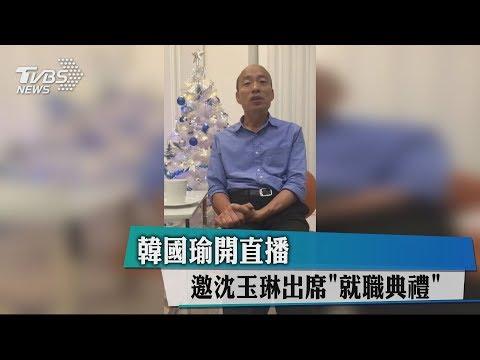 韓國瑜開直播 邀沈玉琳出席「就職典禮」