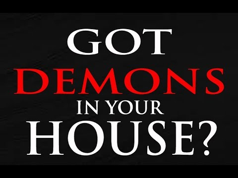 Got demons in your house? - How to get rid of demons?