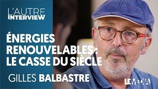 ÉNERGIES RENOUVELABLES, LE CASSE DU SIÈCLE Partie 1 - GILLES BALBASTRE