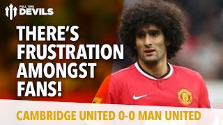 Frustration Amongst The Fans! | Cambridge United 0 Manchester United 0 | REVIEW