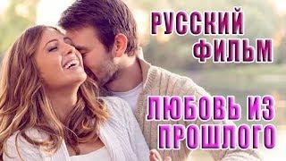 Русский фильм «Любовь из прошлого», мелодрама, 2018, HD.