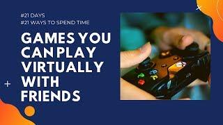 Video games you can play virtually with friends | #21Days #21Ways to spend time