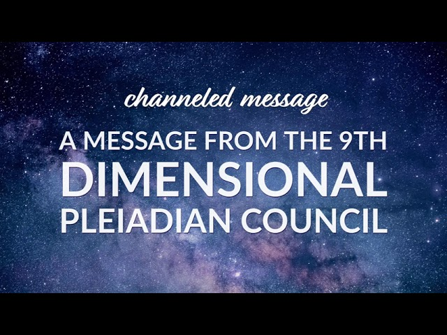 A Channeled Message from the 9th Dimensional Pleiadian Council
