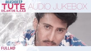 Tute Dilan De Ilaaz | Akashdeep | Audio Jukebox | New Punjabi Songs 2014 | Latest Hit Sad Songs 2014