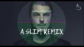 Axwell - Nobody Else ( A.SLIM Remix )