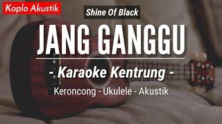 Jang Ganggu (KARAOKE KENTRUNG + BASS) - Shine Of Black (Keroncong Modern | Koplo Akustik)