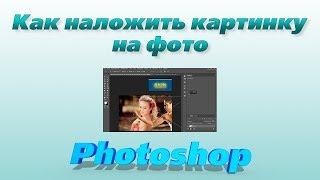 Как наложить картинку на фото в программе фотошоп. Экспресс