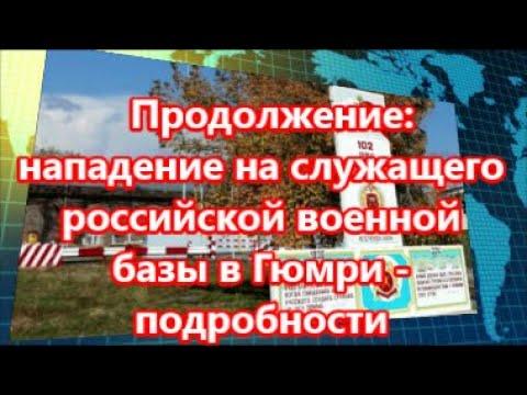 Продолжение: нападение на служащего российской военной базы в Гюмри - подробности