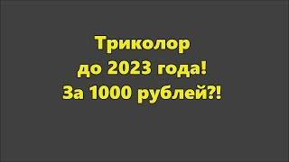 Триколор до 2023 года, за 1000 рублей?!