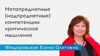 Метапредметные (надпредметные)  компетенции: критическое мышление - спикер Федоровская Е.О.