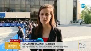 Как започна срещата на върха в София - Здравей, България (17.05.2018г.)